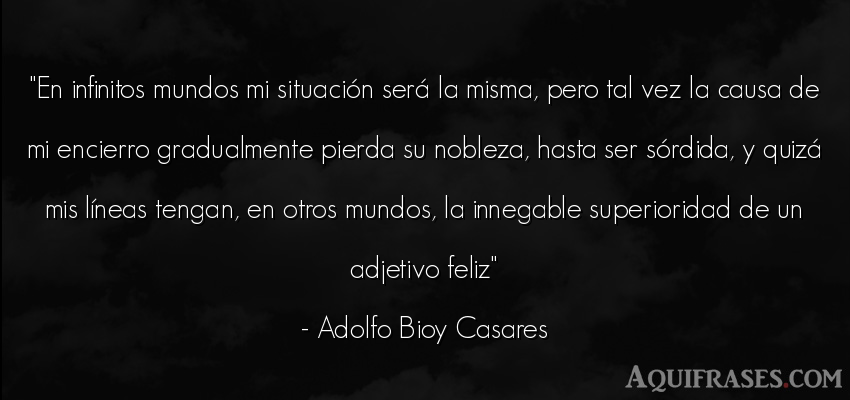 Frase del medio ambiente  de Adolfo Bioy Casares. En infinitos mundos mi