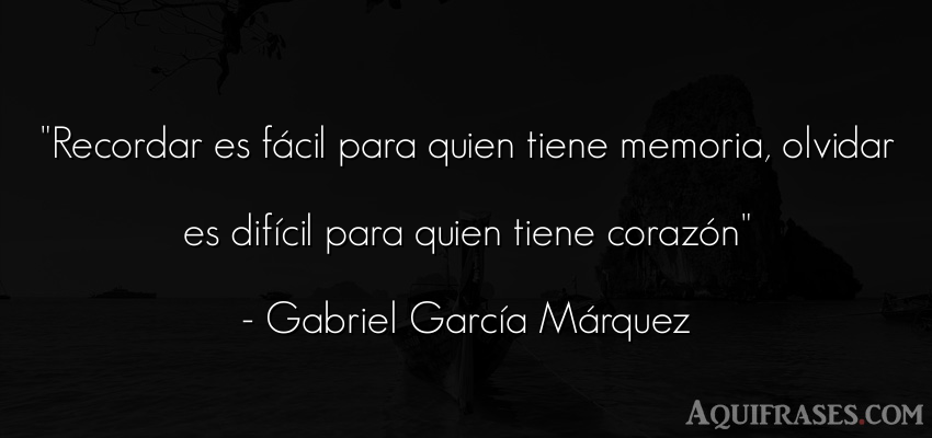 Frase de amor,  de dolor  de Gabriel García Márquez. Recordar es fácil para