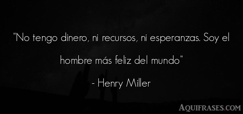 Frase motivadora,  de autoestima  de Henry Miller. No tengo dinero, ni recursos