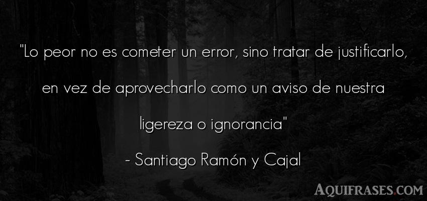 Frase para reflexionar  de Santiago Ramón y Cajal. Lo peor no es cometer un