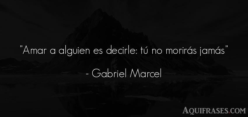 Frase de amor,  de amor corta  de Gabriel Marcel. Amar a alguien es decirle: t