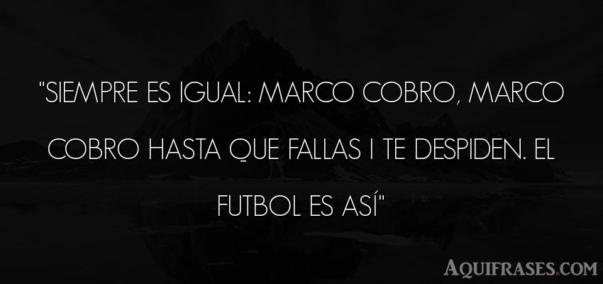 Frase de fútbol,  deportiva . SIEMPRE ES IGUAL: MARCO