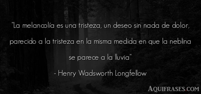 Frase de tristeza  de Henry Wadsworth Longfellow. La melancolía es una