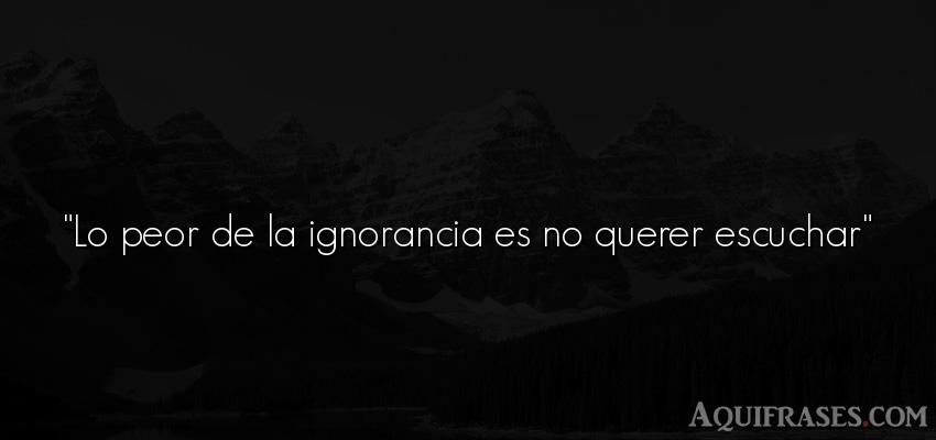 Frase de inteligencia . Lo peor de la ignorancia es