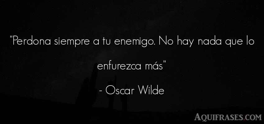 Frase sabia,  para pedir perdón  de Oscar Wilde. Perdona siempre a tu enemigo