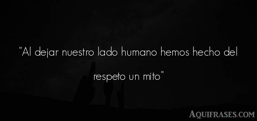 Frase de respeto . Al dejar nuestro lado humano