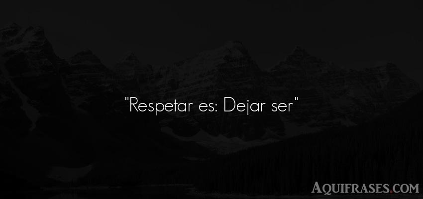 Frase de respeto . Respetar es: Dejar ser