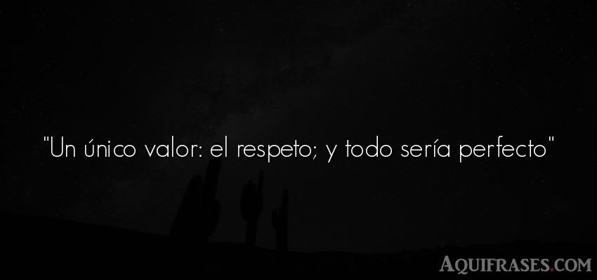 Frase de respeto,  de humildad,  de perseverancia . Un único valor: el respeto