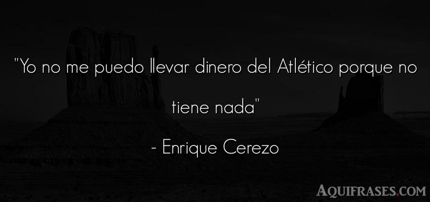 Frase de dinero  de Enrique Cerezo. Yo no me puedo llevar dinero
