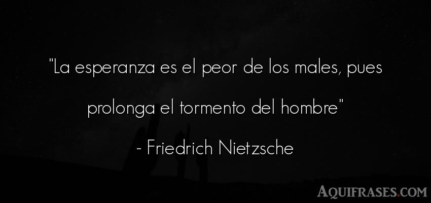 Frase de tristeza,  filosófica  de Friedrich Nietzsche. La esperanza es el peor de