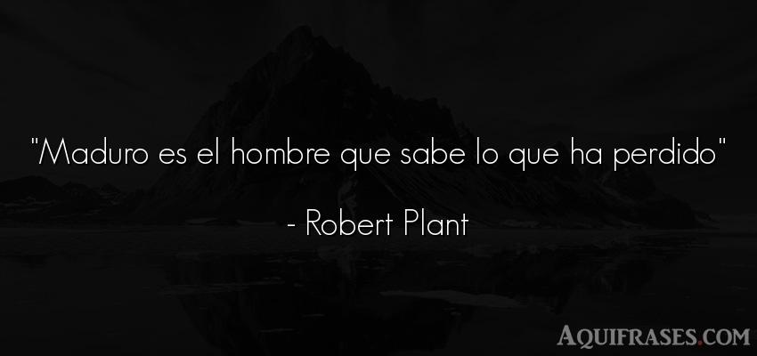 Frase de tristeza  de Robert Plant. Maduro es el hombre que sabe