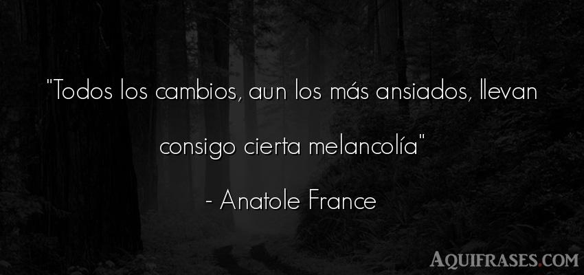 Frase de tristeza  de Anatole France. Todos los cambios, aun los m