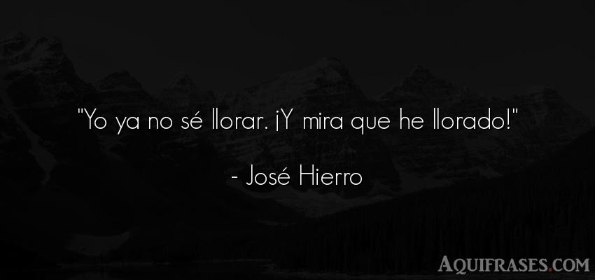 Frase de tristeza  de José Hierro. Yo ya no sé llorar. ¡Y