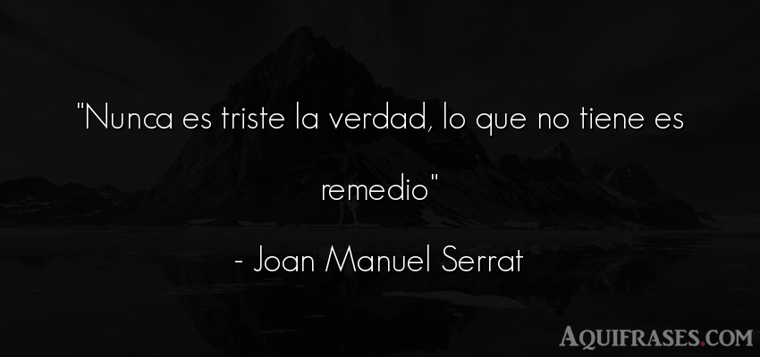 Frase de tristeza  de Joan Manuel Serrat. Nunca es triste la verdad,