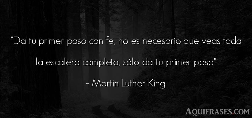 Frase motivadora  de Martin Luther King. Da tu primer paso con fe, no