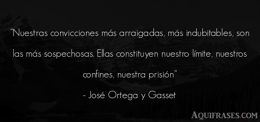 Frase sabia  de José Ortega y Gasset. Nuestras convicciones más
