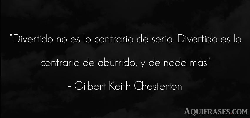 Frase de aburrimiento  de Gilbert Keith Chesterton. Divertido no es lo contrario