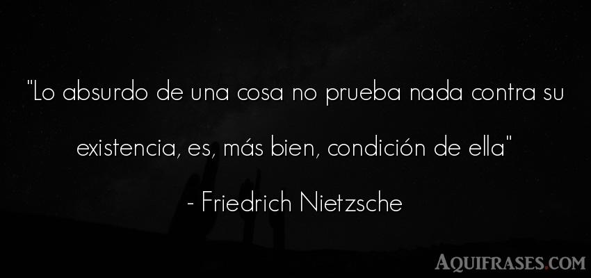 Frase filosófica  de Friedrich Nietzsche. Lo absurdo de una cosa no