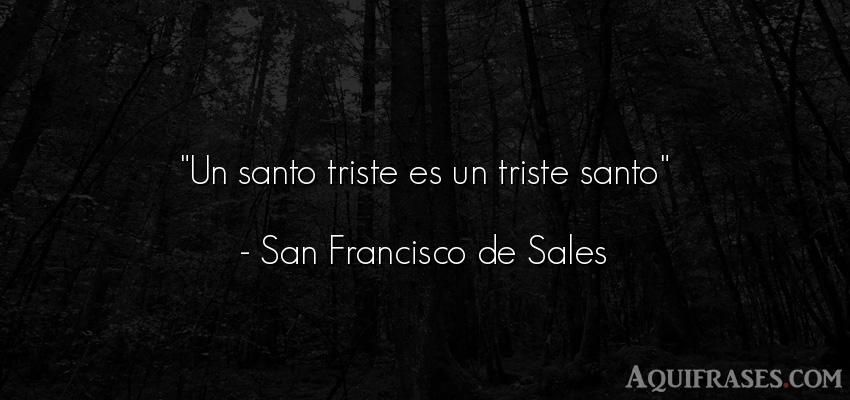 Frase de tristeza  de San Francisco de Sales. Un santo triste es un triste
