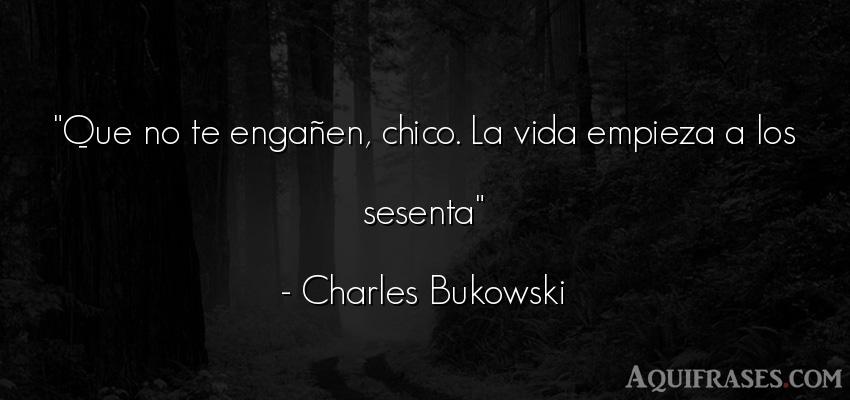 Frase de la vida  de Charles Bukowski. Que no te engañen, chico.