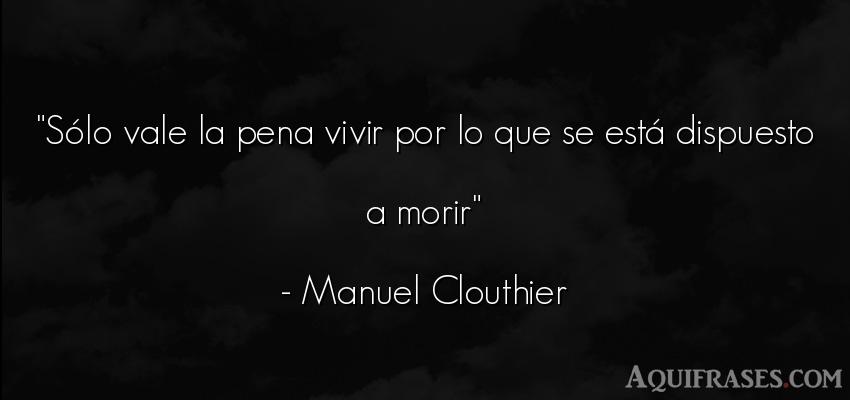 Frase de la vida  de Manuel Clouthier. Sólo vale la pena vivir por