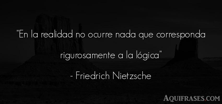 Frase filosófica  de Friedrich Nietzsche. En la realidad no ocurre