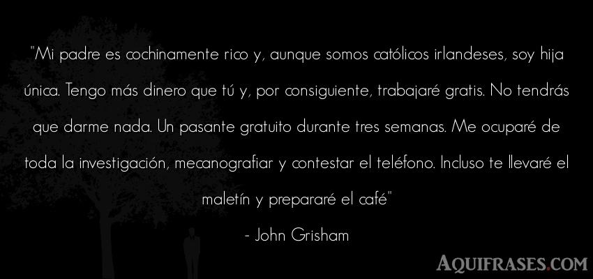 Frase de dinero  de John Grisham. Mi padre es cochinamente