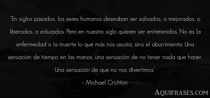Frase de aburrimiento  de Michael Crichton. En siglos pasados, los seres