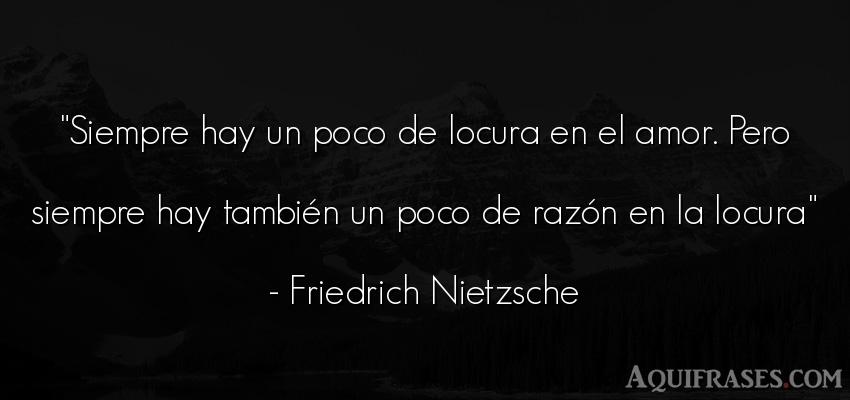 Frase de amor  de Friedrich Nietzsche. Siempre hay un poco de