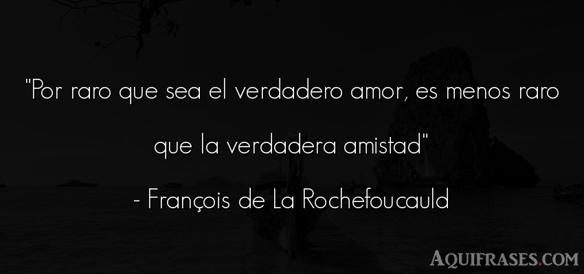 Frase de amor  de François de La Rochefoucauld. Por raro que sea el