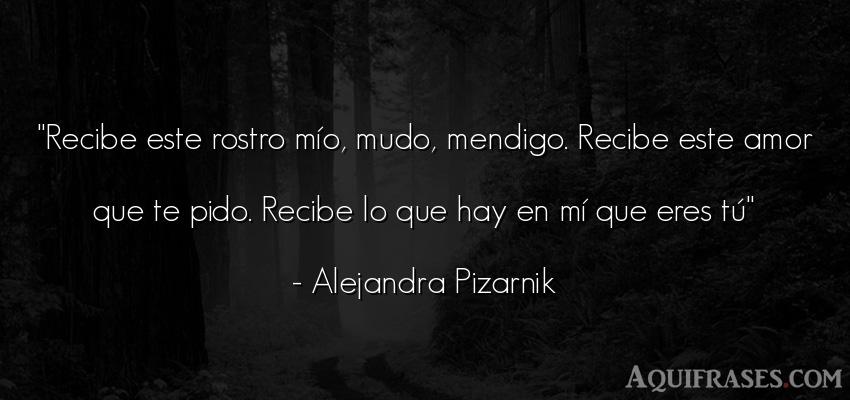 Frase de amor  de Alejandra Pizarnik. Recibe este rostro mío,