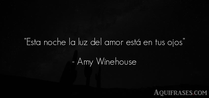 Frase de amor,  de amor corta  de Amy Winehouse. Esta noche la luz del amor