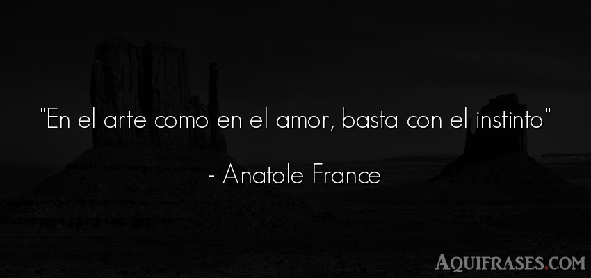 Frase de amor,  de amor corta  de Anatole France. En el arte como en el amor,