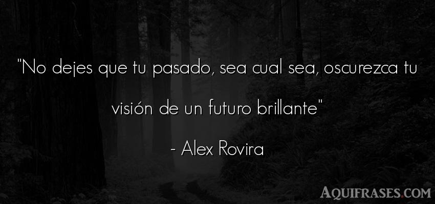 Frase motivadora  de Alex Rovira. No dejes que tu pasado, sea