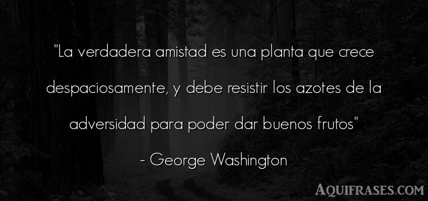 Frase de amistad  de George Washington. La verdadera amistad es una