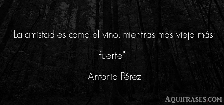 Frase de amistad  de Antonio Pérez. La amistad es como el vino,
