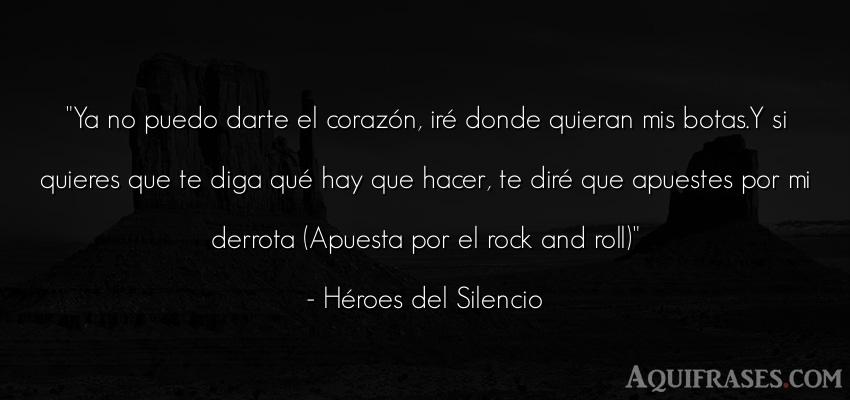 Frase de rock,  de cancion  de Héroes del Silencio. Ya no puedo darte el corazó