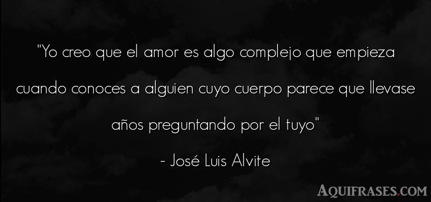 Frase de amor  de José Luis Alvite. Yo creo que el amor es algo