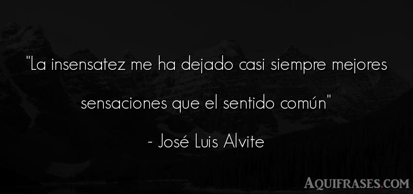 Frase sabia  de José Luis Alvite. La insensatez me ha dejado