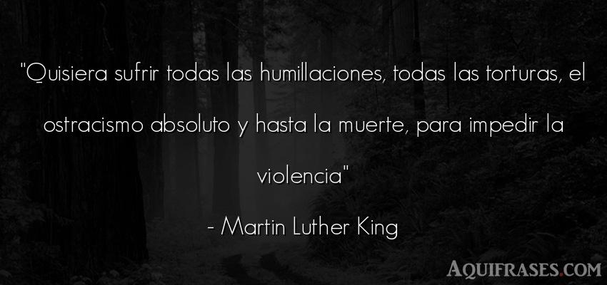 Frase de perseverancia,  de liderazgo,  de fuerza,  de política  de Martin Luther King. Quisiera sufrir todas las