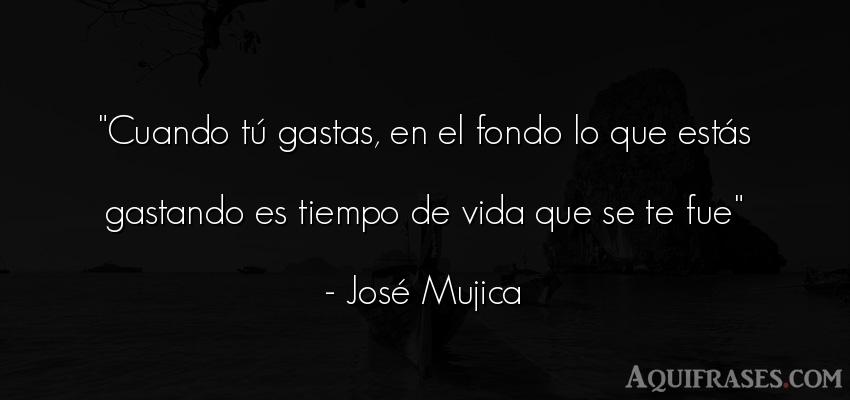 Frase de sociedad,  de política  de José Mujica. Cuando tú gastas, en el