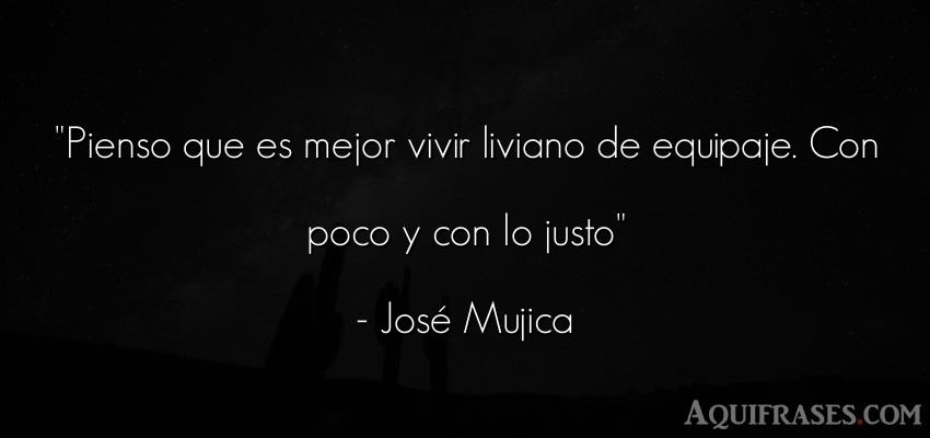 Frase sabia,  de la vida  de José Mujica. Pienso que es mejor vivir