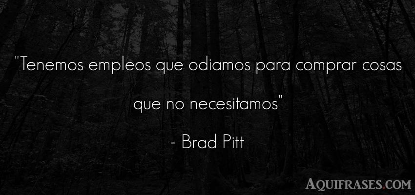 Frase sabia,  inspiradora,  de sociedad  de Brad Pitt. Tenemos empleos que odiamos