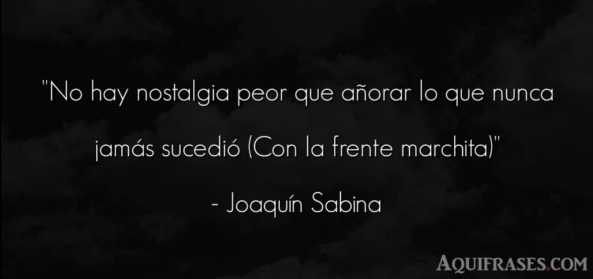 Frase realista,  de cancion  de Joaquín Sabina. No hay nostalgia peor que a