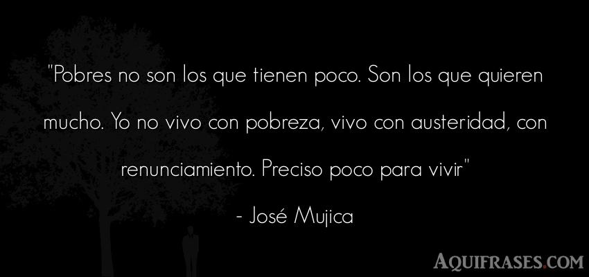 Frase sabia,  de política  de José Mujica. Pobres no son los que tienen