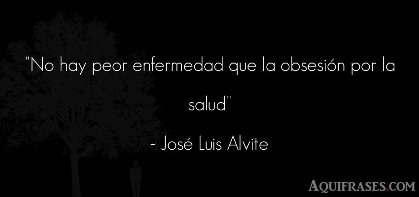 Frase para reflexionar,  de sarcasmo  de José Luis Alvite. No hay peor enfermedad que