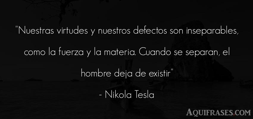 Frase para reflexionar  de Nikola Tesla. Nuestras virtudes y nuestros
