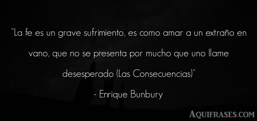 Frase de cancion  de Enrique Bunbury. La fe es un grave