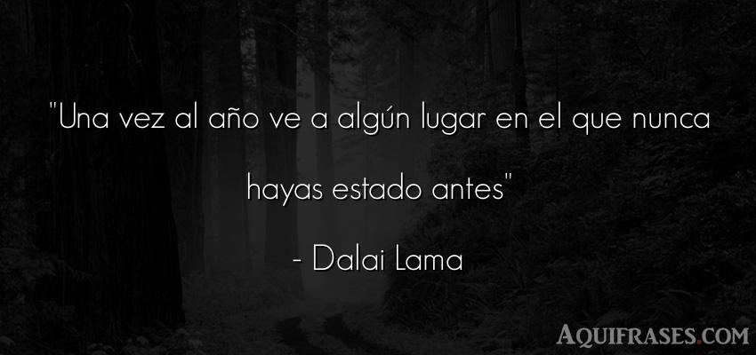 Frase para reflexionar,  inspiradora  de Dalai Lama. Una vez al año ve a algún