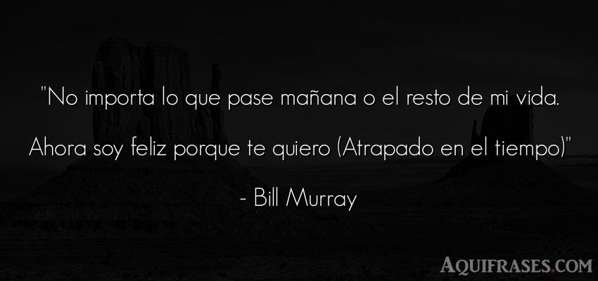 Frase para enamorar,  de películas romántica  de Bill Murray. No importa lo que pase mañ